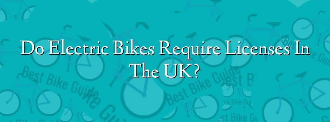 Do Electric Bikes Require Licenses In The UK?