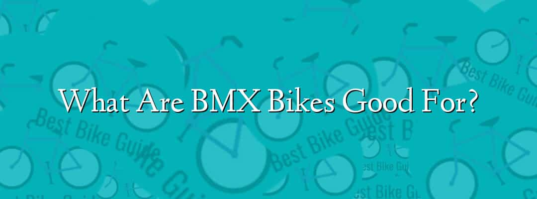 What Are BMX Bikes Good For?